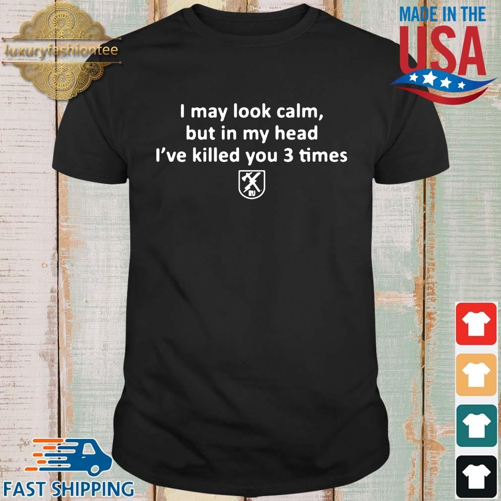 I may look calm but in my head I've killed you 3 times shirt