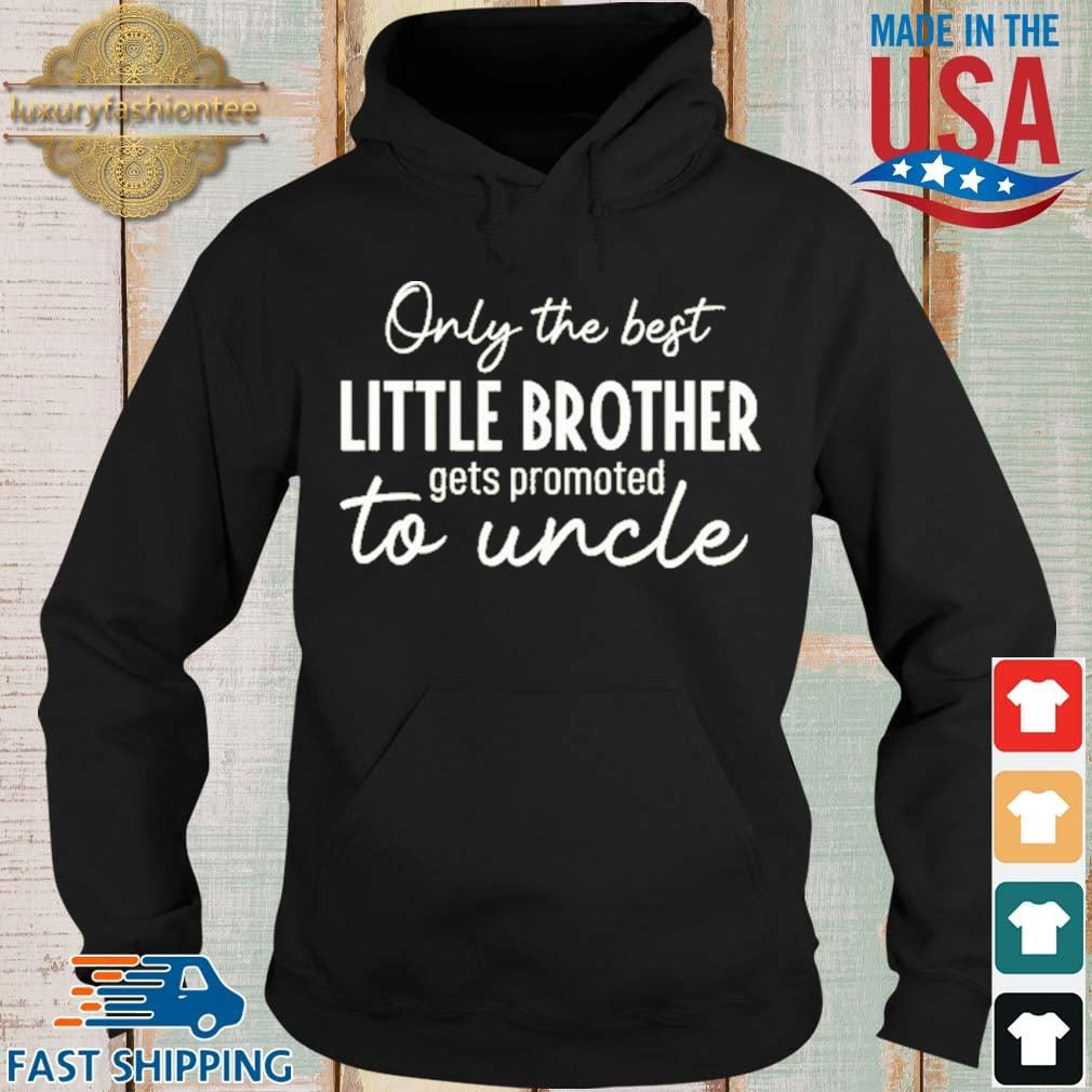 Only The Best Little Brother Gets Promoted To Uncle Shirt Hoodie