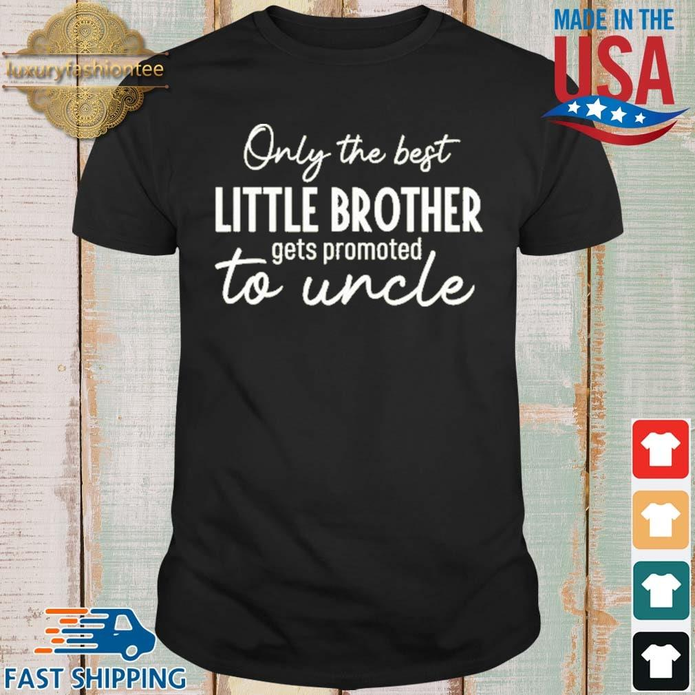 Only The Best Little Brother Gets Promoted To Uncle Shirt