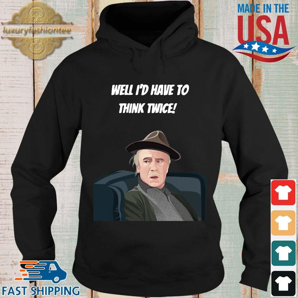 Well I'd have to think twice s Hoodie