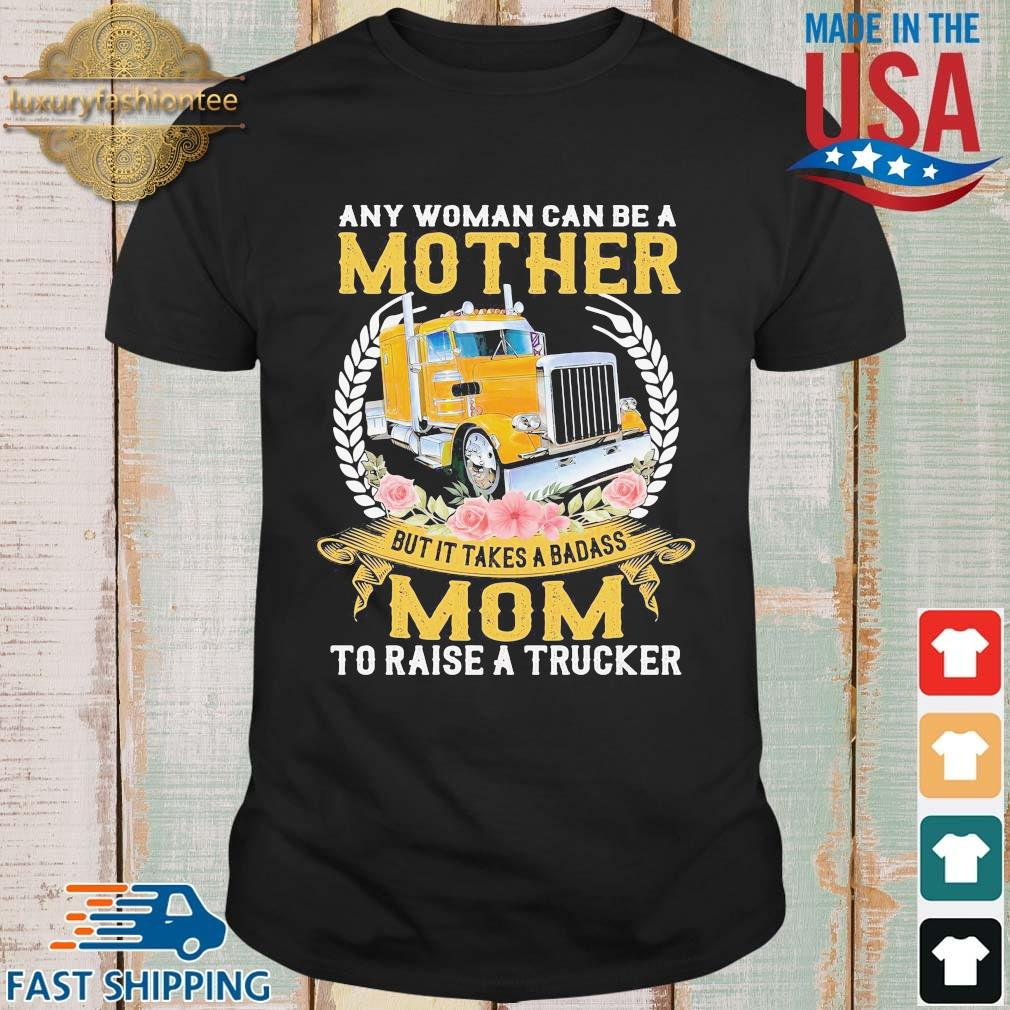 Any woman can be a mother but it takes a badass mom to raise a trucker flower shirt