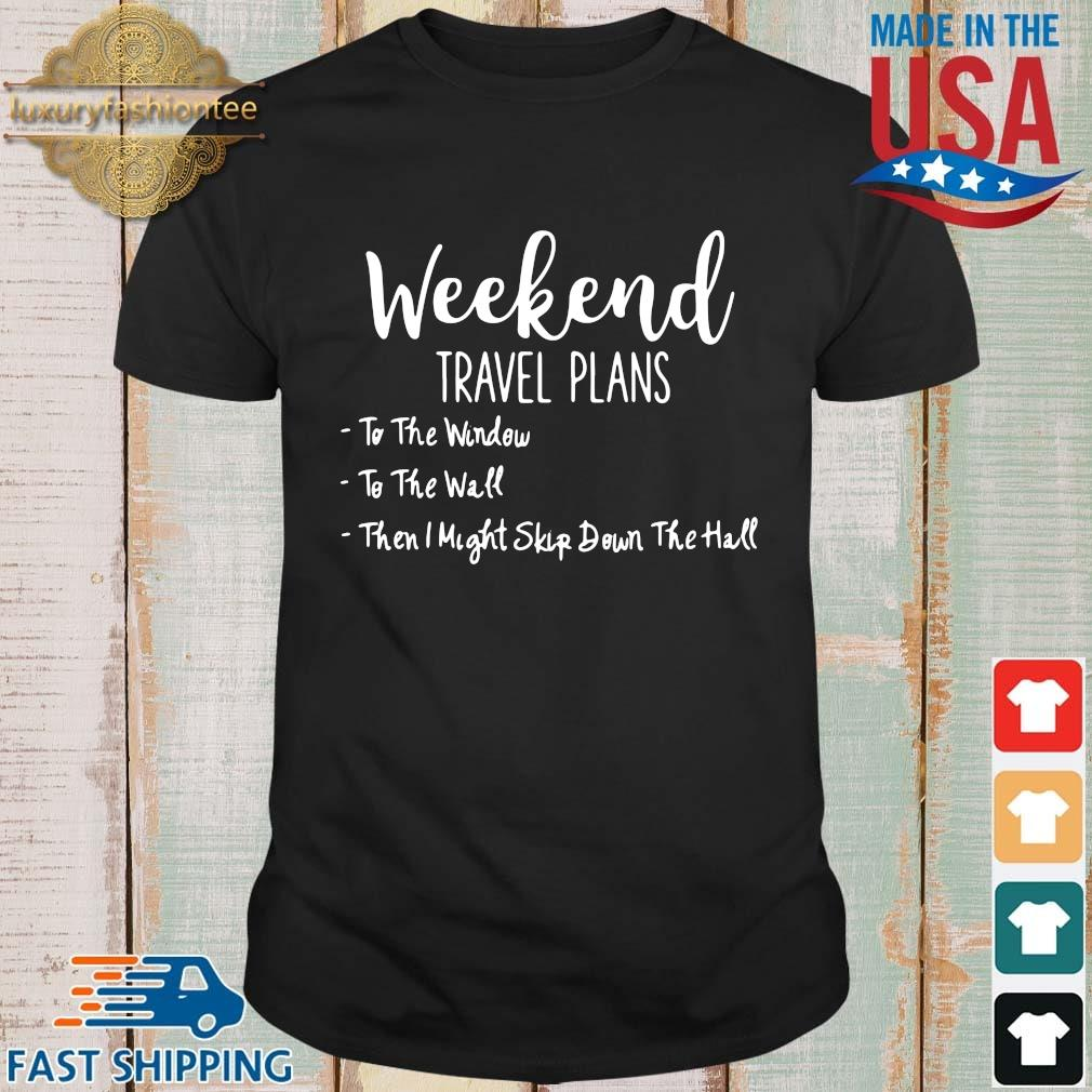 Weekend travel plans to the window to the wall shirt