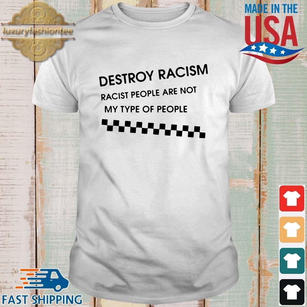 Destroy racism racist people are not my type of people shirt