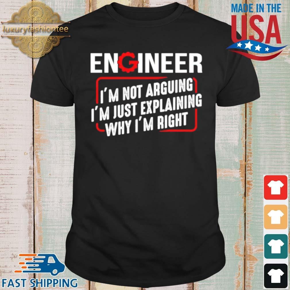Engineer I'm not arguing I'm just explaining why I'm right shirt