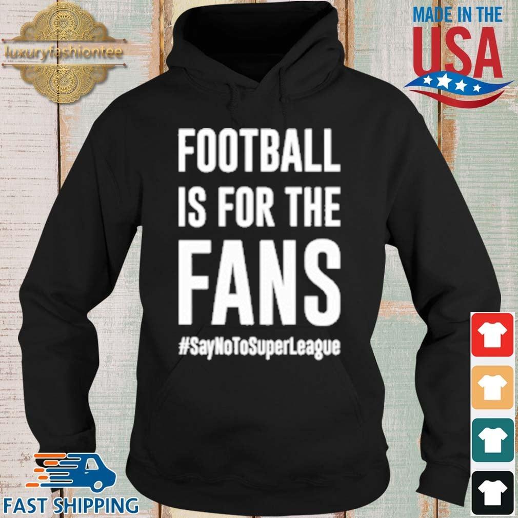 Football Is For The Fans #SayNoToSuperLeague Shirt Hoodie