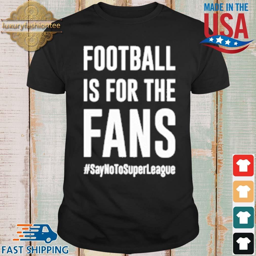 Football Is For The Fans #SayNoToSuperLeague Shirt