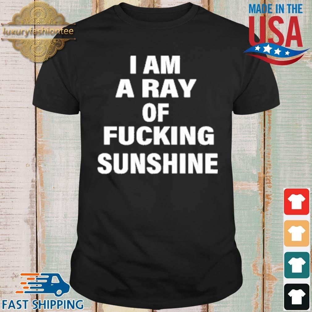I Am A Ray Of Fucking Sunshine Shirt