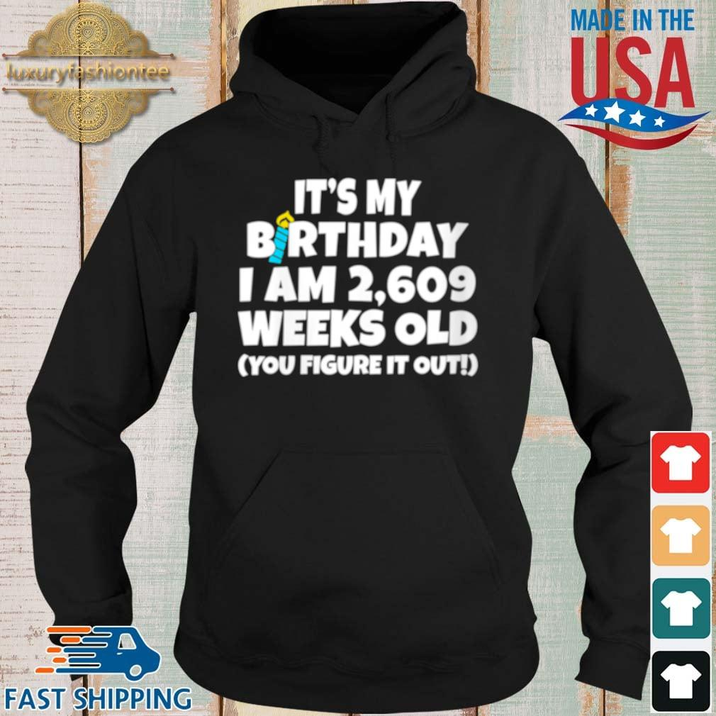 It's My Birthday I Am 2609 Weeks Old You Figure It Out Shirt Hoodie