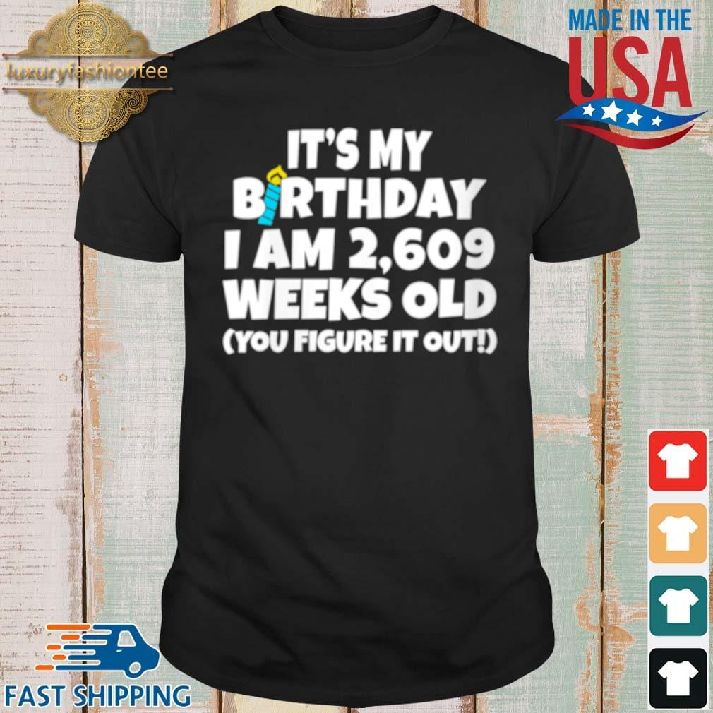 It's My Birthday I Am 2609 Weeks Old You Figure It Out Shirt