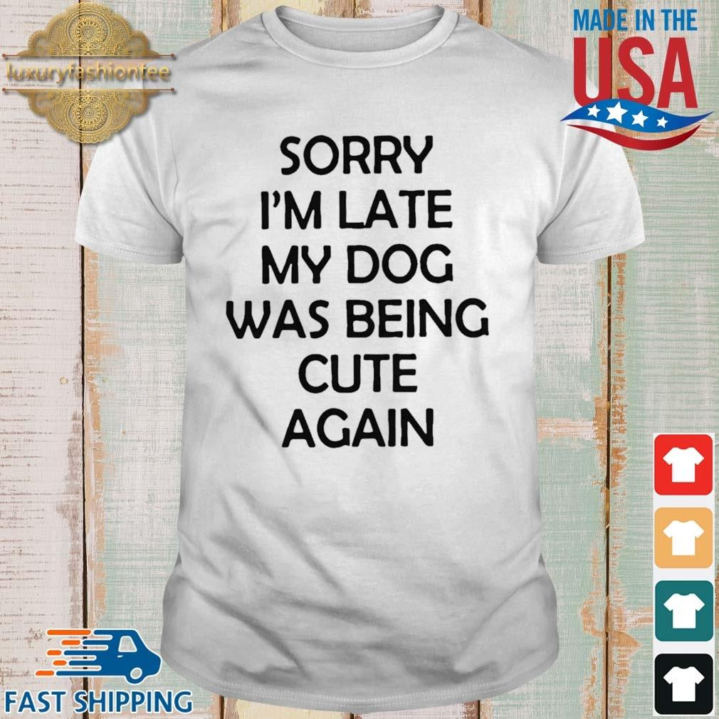Sorry I'm Late My Dog Was Being Cute Again Shirt