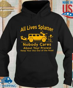 All lives splatter nobody cares about your protest keep your ass out of the road s Hoodie den
