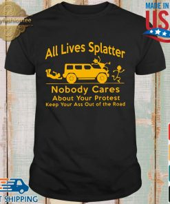 All lives splatter nobody cares about your protest keep your ass out of the road shirt