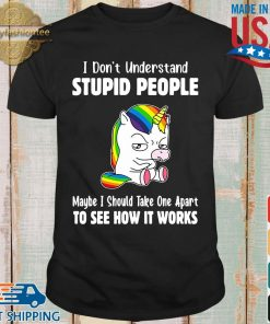 Lgbt unicorn I don't understand stupid people maybe I should take one apart to see how it works shirt