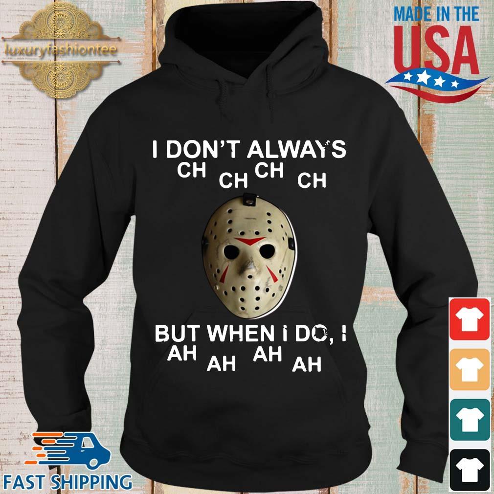 Jason Voorhees I don't always ch ch ch ch but when I do I ah ah ah ah s Hoodie den