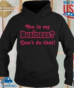 You in my business don't do that s Hoodie den