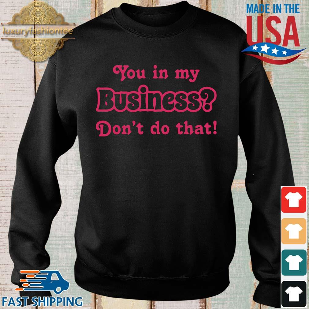 You in my business don't do that s Sweater den