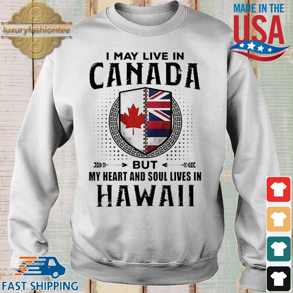 I May Live In Canada But My Heart And Soul Lives In Hawaii Shirt Sweater trang