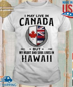 I May Live In Canada But My Heart And Soul Lives In Hawaii Shirt