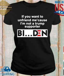 If you want to unfriends Me' cause I'm not a Trump supporter Biden s Ladies den