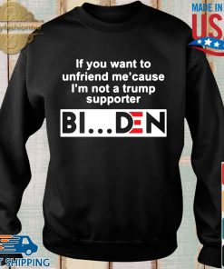 If you want to unfriends Me' cause I'm not a Trump supporter Biden s Sweater den