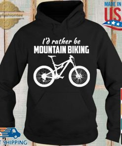 I'd Rather Be Mountain Biking Shirt Hoodie