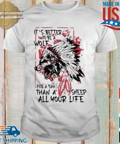 Native it's better to be a wolf for a day than a sheep all your life s shirt trang